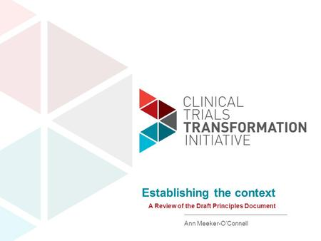 Www.ctti-clinicaltrials.org A Review of the Draft Principles Document Establishing the context Ann Meeker-O'Connell.