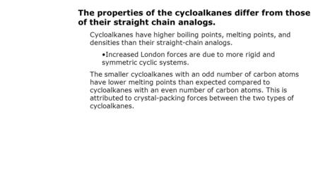 The properties of the cycloalkanes differ from those of their straight chain analogs. Cycloalkanes have higher boiling points, melting points, and densities.
