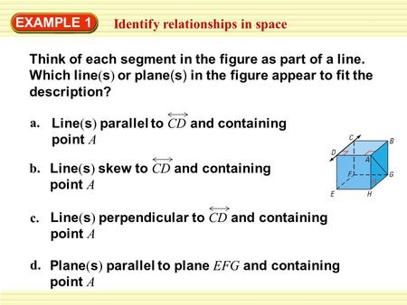 EXAMPLE 1 Identify relationships in space d. Plane ( s ) parallel to plane EFG and containing point A c. Line ( s ) perpendicular to CD and containing.