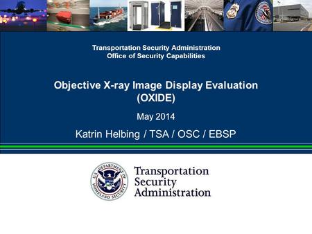 Transportation Security Administration Office of Security Capabilities Objective X-ray Image Display Evaluation (OXIDE) May 2014 Katrin Helbing / TSA /