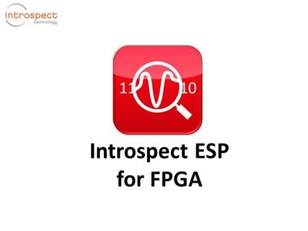 Introspect ESP for FPGA. Introduction to Introspect ESP Introspect ESP Software Host PC  Real-time signal integrity analyzer for FPGA systems  Rapid.
