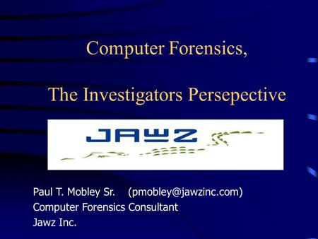 Computer Forensics, The Investigators Persepective Paul T. Mobley Sr. Computer Forensics Consultant Jawz Inc.