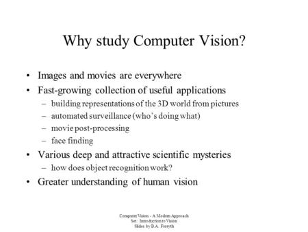 Computer Vision - A Modern Approach Set: Introduction to Vision Slides by D.A. Forsyth Why study Computer Vision? Images and movies are everywhere Fast-growing.