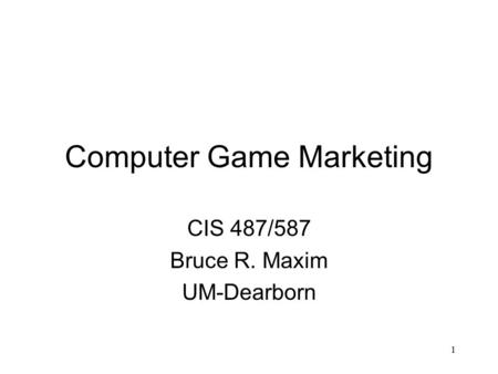 1 Computer Game Marketing CIS 487/587 Bruce R. Maxim UM-Dearborn.