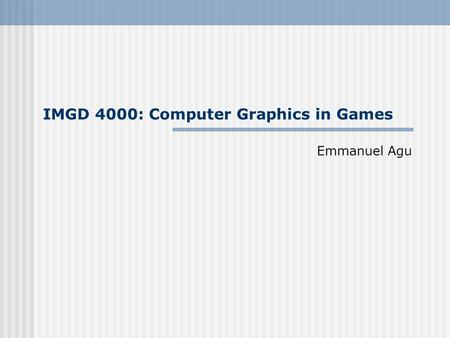IMGD 4000: Computer Graphics in Games Emmanuel Agu.