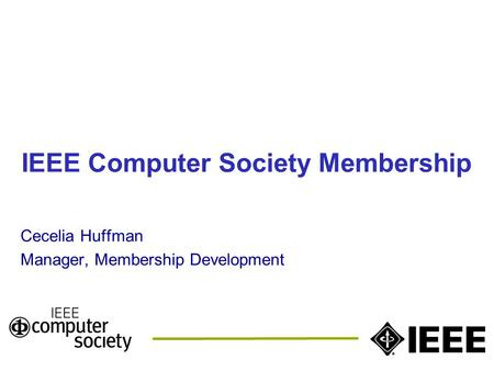 IEEE Computer Society Membership Cecelia Huffman Manager, Membership Development.