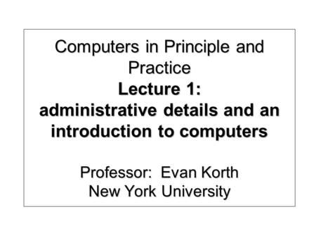 Computers in Principle and Practice Lecture 1: administrative details and an introduction to computers Professor: Evan Korth New York University.