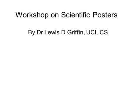 Workshop on Scientific Posters By Dr Lewis D Griffin, UCL CS.