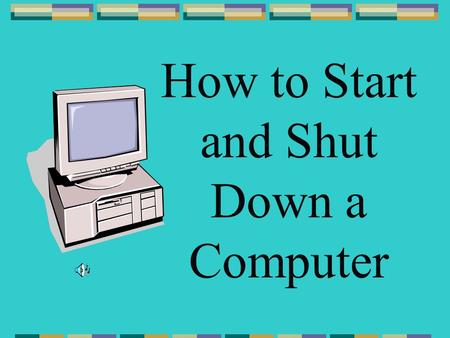 How to Start and Shut Down a Computer To start the computer, press the start button on the CPU tower.