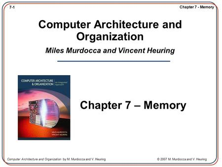 7-1 Chapter 7 - Memory Computer Architecture and Organization by M. Murdocca and V. Heuring © 2007 M. Murdocca and V. Heuring Computer Architecture and.
