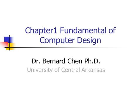 Chapter1 Fundamental of Computer Design Dr. Bernard Chen Ph.D. University of Central Arkansas.