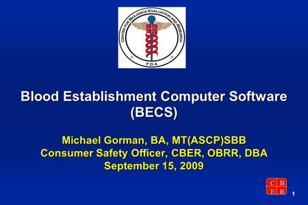 CBER 1 Blood Establishment Computer Software (BECS) Michael Gorman, BA, MT(ASCP)SBB Consumer Safety Officer, CBER, OBRR, DBA September 15, 2009.