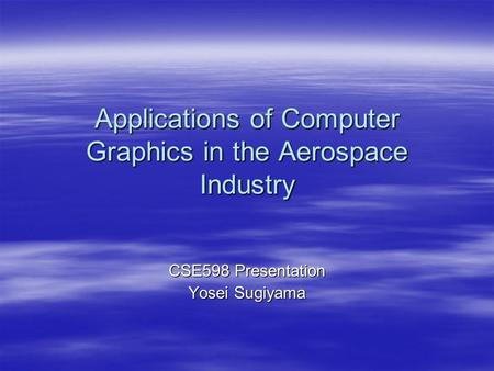 Applications of Computer Graphics in the Aerospace Industry CSE598 Presentation Yosei Sugiyama.