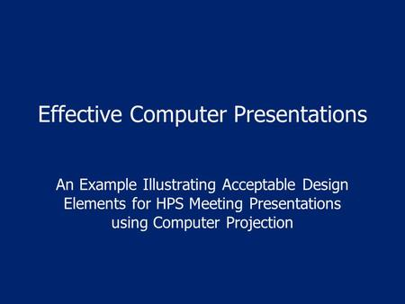 Effective Computer Presentations An Example Illustrating Acceptable Design Elements for HPS Meeting Presentations using Computer Projection.