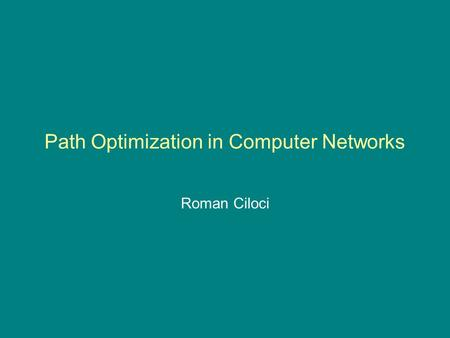 Path Optimization in Computer Networks Roman Ciloci.