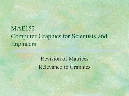 MAE152 Computer Graphicsfor Scientists and Engineers Revision of Matrices Relevance to Graphics.