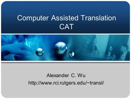 Computer Assisted Translation CAT Alexander C. Wu