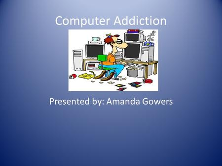 Computer Addiction Presented by: Amanda Gowers. In the 1970's the notion that a person can become addicted to computer use first came about. Today the.