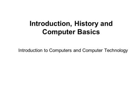Introduction, History and Computer Basics Introduction to Computers and Computer Technology.