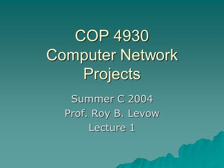 COP 4930 Computer Network Projects Summer C 2004 Prof. Roy B. Levow Lecture 1.