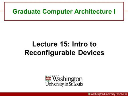 Graduate Computer Architecture I Lecture 15: Intro to Reconfigurable Devices.