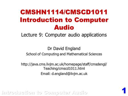 1 CMSHN1114/CMSCD1011 Introduction to Computer Audio Lecture 9: Computer audio applications Dr David England School of Computing and Mathematical Sciences.