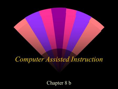 Computer Assisted Instruction Chapter 8 b. Computer based multi-media w Hypermedia-uses elements of text, graphics, video, and audio connected so that.