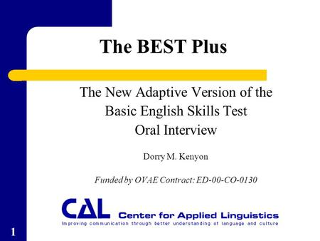 1 The New Adaptive Version of the Basic English Skills Test Oral Interview Dorry M. Kenyon Funded by OVAE Contract: ED-00-CO-0130 The BEST Plus.
