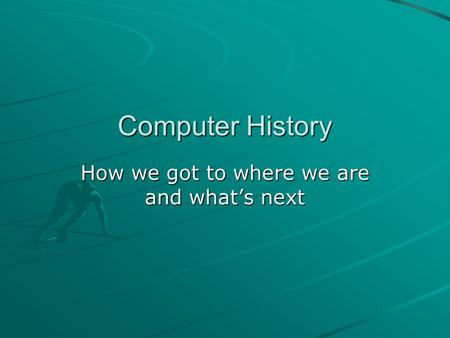Computer History How we got to where we are and what's next.