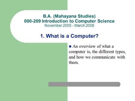 B.A. (Mahayana Studies) 000-209 Introduction to Computer Science November 2005 - March 2006 1. What is a Computer? An overview of what a computer is, the.