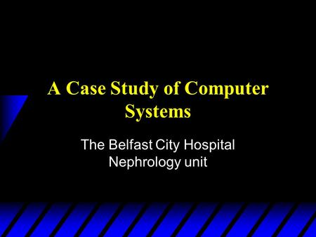A Case Study of Computer Systems The Belfast City Hospital Nephrology unit.