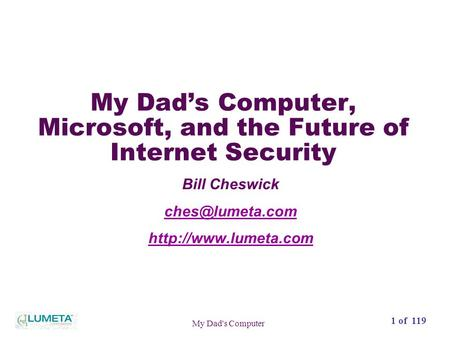 72 slides1 of 119 My Dad's Computer My Dad's Computer, Microsoft, and the Future of Internet Security Bill Cheswick