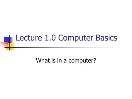 Lecture 1.0 Computer Basics What is in a computer?