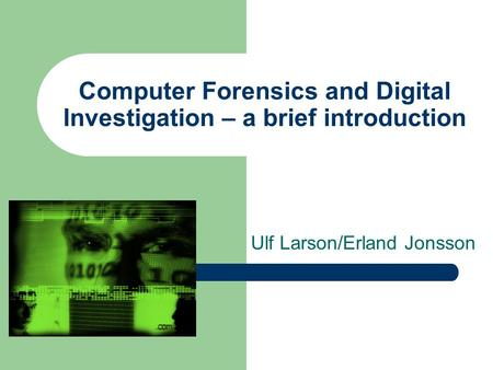 Computer Forensics and Digital Investigation – a brief introduction Ulf Larson/Erland Jonsson.