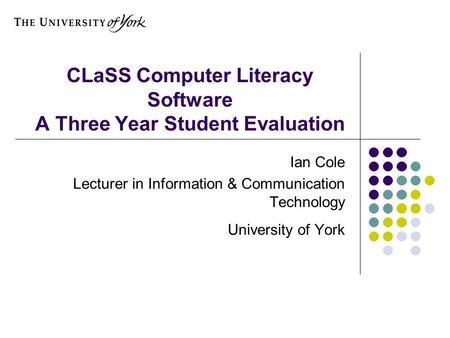 CLaSS Computer Literacy Software A Three Year Student Evaluation Ian Cole Lecturer in Information & Communication Technology University of York.