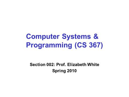 Computer Systems & Programming (CS 367) Section 002: Prof. Elizabeth White Spring 2010.