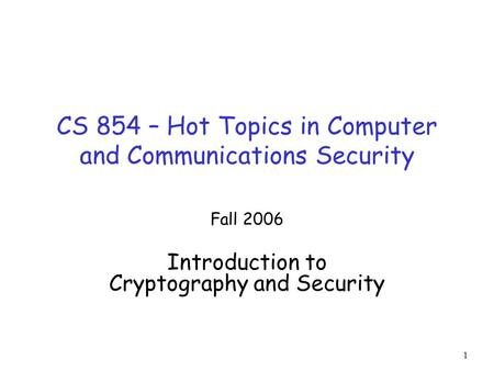 1 CS 854 – Hot Topics in Computer and Communications Security Fall 2006 Introduction to Cryptography and Security.