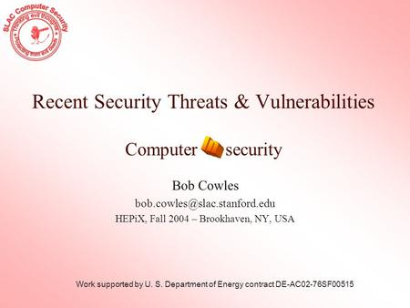 Recent Security Threats & Vulnerabilities Computer security Bob Cowles HEPiX, Fall 2004 – Brookhaven, NY, USA Work supported.