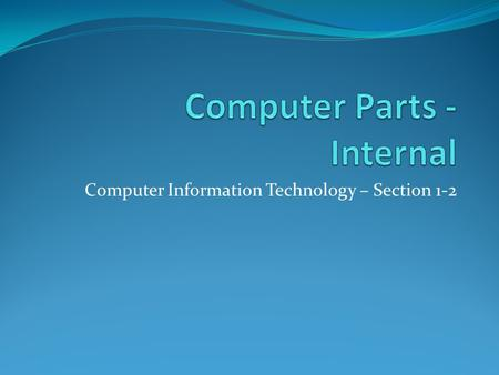 Computer Information Technology – Section 1-2. Internal Parts of the Computer Objective: To identify the parts of a computer and their uses.