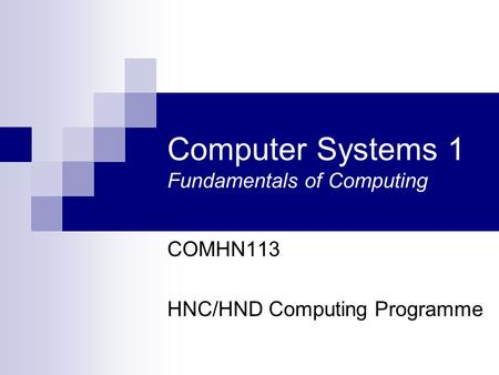 Computer Systems 1 Fundamentals of Computing COMHN113 HNC/HND Computing Programme.