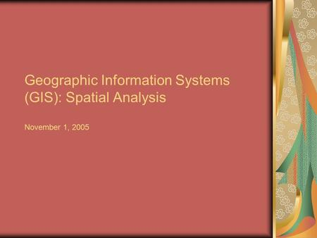Geographic Information Systems (GIS): Spatial Analysis November 1, 2005.