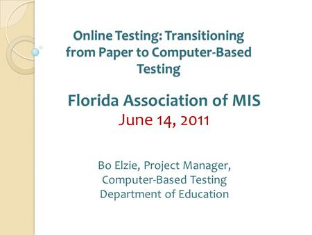 Online Testing: Transitioning from Paper to Computer‐Based Testing Florida Association of MIS June 14, 2011 Bo Elzie, Project Manager, Computer-Based Testing.