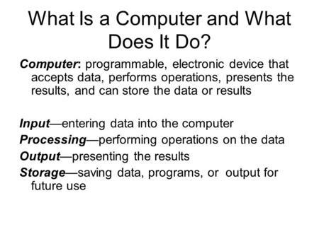 What Is a Computer and What Does It Do? Computer: programmable, electronic device that accepts data, performs operations, presents the results, and can.