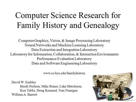 Computer Science Research for Family History and Genealogy David W. Embley Heath Nielson, Mike Rimer, Luke Hutchison, Ken Tubbs, Doug Kennard, Tom Finnigan.