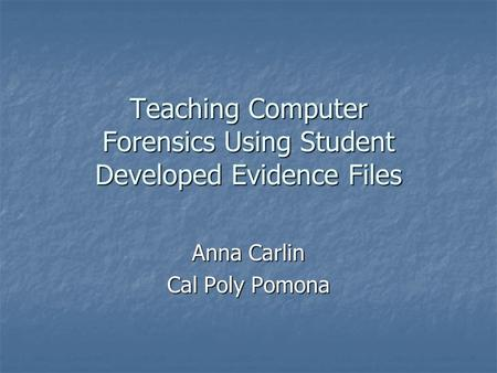 Teaching Computer Forensics Using Student Developed Evidence Files Anna Carlin Cal Poly Pomona.