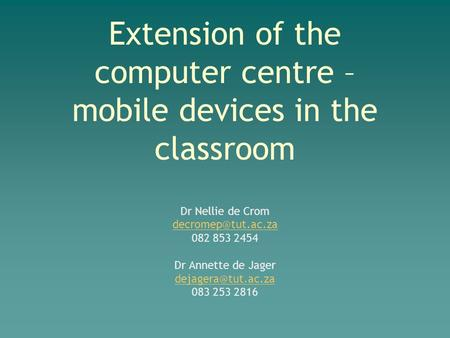 Extension of the computer centre – mobile devices in the classroom Dr Nellie de Crom 082 853 2454 Dr Annette de Jager