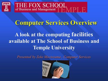 Computer Services Overview Computer Services Overview A look at the computing facilities available at The School of Business and Temple University Presented.