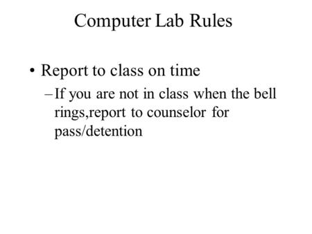 Computer Lab Rules Report to class on time –If you are not in class when the bell rings,report to counselor for pass/detention.