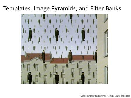 Templates, Image Pyramids, and Filter Banks Slides largely from Derek Hoeim, Univ. of Illinois.