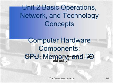 The Computer Continuum1-1 Unit 2 Basic Operations, Network, and Technology Concepts Computer Hardware Components: CPU, Memory, and I/O What is the typical.
